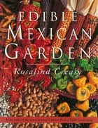 Edible Mexican Garden ebook by Rosalind Creasy