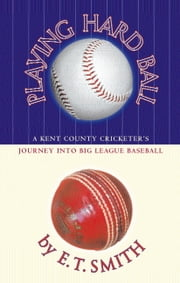 Playing Hard Ball - County Cricket and Big League Baseball ebook by E.T. Smith
