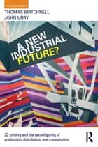 A New Industrial Future? - 3D Printing and the Reconfiguring of Production, Distribution, and Consumption ebook by Thomas Birtchnell, John Urry