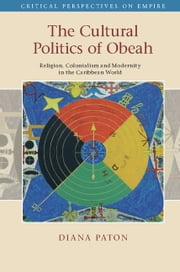 The Cultural Politics of Obeah - Religion, Colonialism and Modernity in the Caribbean World ebook by Dr Diana Paton
