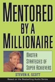 Mentored by a Millionaire - Master Strategies of Super Achievers ebook by Steven K. Scott