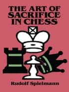 The Art of Sacrifice in Chess ebook by Rudolf Spielmann