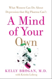A Mind of Your Own - What Women Can Do About Depression That Big Pharma Can't ebook by Kelly Brogan, M.D.
