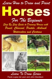 Learn How to Draw and Paint Horses for Beginners ebook by Paolo Lopez de Leon,John Davidson