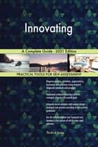 Innovating A Complete Guide - 2021 Edition ebook by Gerardus Blokdyk
