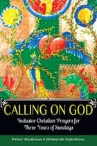 Calling on God - Inclusive Christian Prayers for Three Years of Sundays ebook by Bankson, Peter, Sokolove,...