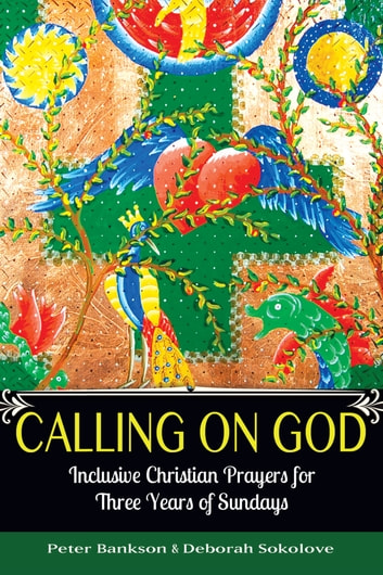 Calling on God - Inclusive Christian Prayers for Three Years of Sundays ebook by Bankson,Peter,Sokolove,Deborah