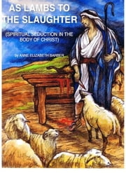 As Lambs To The Slaughter - Spiritual Seduction in the Body of Christ ebook by Anne Elizabeth Barber