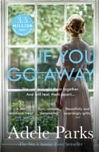 If You Go Away - A sweeping, romantic epic from the bestselling author of JUST MY LUCK ebook by Adele Parks