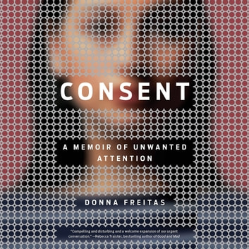 Consent - A Memoir of Unwanted Attention audiobook by Donna Freitas