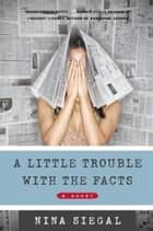 A Little Trouble with the Facts - A Novel ebook by Nina Siegal
