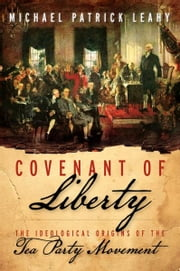 Covenant of Liberty - The Ideological Origins of the Tea Party Movement ebook by Michael Patrick Leahy