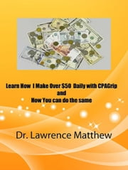 Learn How I Make Over $50 Daily with CPAGrip and How You Can Do the Same ebook by Dr. Lawrence Matthew