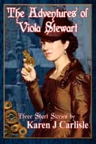 The Adventures of Viola Stewart: Three Short Stories ebook by Karen J Carlisle