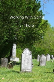 Working With Spirits ebook by J. Thorp