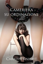 Cameriera su ordinazione ebook by Caralyn Knight