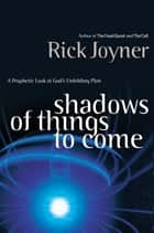 Shadows of Things to Come - A Prophetic Look at God's Unfolding Plan ebook by Rick Joyner