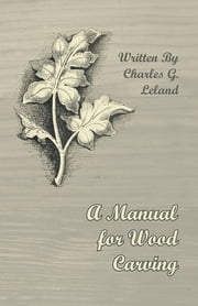 A Manual for Wood Carving ebook by Charles G. Leland