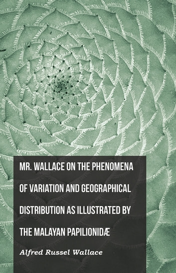 Mr. Wallace on the Phenomena of Variation and Geographical Distribution as Illustrated by the Malayan Papilionidæ ebook by Alfred Russel Wallace