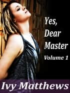 Yes, Dear Master: Volume 1 ebook by Ivy Matthews