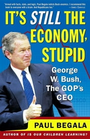 It's Still the Economy, Stupid - George W. Bush, The GOP's CEO ebook by Paul Begala