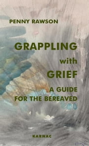 Grappling with Grief - A Guide for the Bereaved ebook by Penny Rawson
