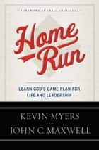 Home Run - Learn God's Game Plan for Life and Leadership ebook by Kevin Myers, John C. Maxwell