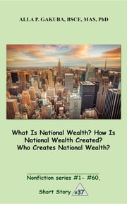 What Is National Wealth? How Is National Wealth Created? Who Creates National Wealth? - SHORT STORY # 37. Nonfiction series #1 - # 60. ebook by Alla P. Gakuba