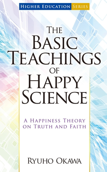The Basic Teachings of Happy Science - A Happiness Theory on Truth and Faith ebook by Ryuho Okawa