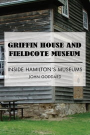 Griffin House and Fieldcote Museum - Inside Hamilton's Museums ebook by John Goddard