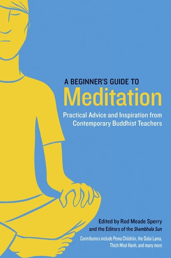 A Beginner's Guide to Meditation - Practical Advice and Inspiration from Contemporary Buddhist Teachers ebook by Pema Chodron,Thich Nhat Hanh,Sakyong Mipham
