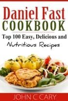 Daniel Fast Cookbook Top 100 Easy, Delicious and Nutritious Recipes ebook by John C Cary