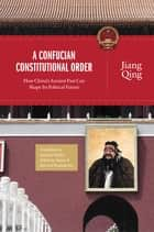 A Confucian Constitutional Order - How China's Ancient Past Can Shape Its Political Future ebook by Jiang Qing, Ruiping Fan, Edmund Ryden,...