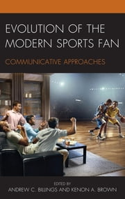 Evolution of the Modern Sports Fan - Communicative Approaches ebook by Andrew C. Billings, Kenon A. Brown, Kimberly R. Baker,...