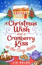 A Christmas Wish and a Cranberry Kiss at the Cosy Kettle - A heartwarming, feel good romance ebook by Liz Eeles