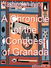 A Chronicle of the Conquest of Granada ebook by Washington Irving