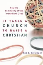 It Takes a Church to Raise a Christian - How the Community of God Transforms Lives ebook by Tod E. Bolsinger