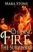 Chasing Fire (Part 2): The Submissive (BDSM Erotic Romance) ebook by Mara Stone