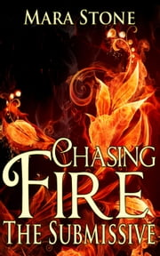 Chasing Fire (Part 2): The Submissive (BDSM Erotic Romance) - Chasing Fire, #2 ebook by Mara Stone