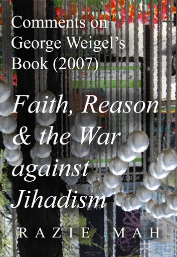 Comments on George Weigel's Book (2007) Faith, Reason and the War against Jihadism ebook by Razie Mah