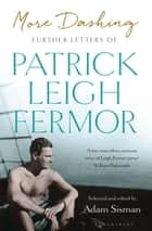 More Dashing - Further Letters of Patrick Leigh Fermor ebook by Patrick Leigh Fermor, Adam Sisman