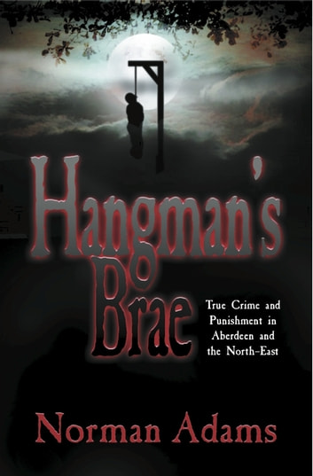 Hangman's Brae - True crime and punishment in Aberdeen and the North-East ebook by Norman Adams