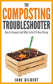 The Composting Troubleshooter - How to Compost and What to Do If It Goes Wrong ebook by Jane Gilbert