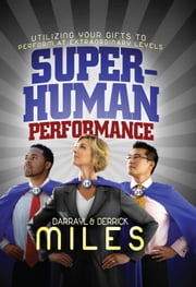 Superhuman Performance I - Utilizing Your Gifts to Perform at Extraordinary Levels ebook by Derrick Miles,Darrayl Miles