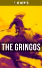 The Gringos - The Tale of the California Gold Rush Days ebook by B. M. Bower