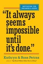 """It Always Seems Impossible Until It's Done."" - Motivation for Dreamers & Doers ebook by Ross Petras, Kathryn Petras"