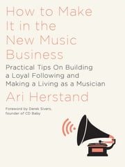 How To Make It in the New Music Business: Practical Tips on Building a Loyal Following and Making a Living as a Musician ebook by Ari Herstand,Derek Sivers