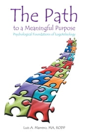 The Path to a Meaningful Purpose - Psychological Foundations of Logoteleology ebook by Luis A. Marrero, MA, RODP
