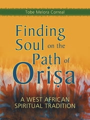 Finding Soul on the Path of Orisa - A West African Spiritual Tradition ebook by Tobe Melora Correal