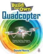 Build Your Own Quadcopter: Power Up Your Designs with the Parallax Elev-8 ebook by Donald Norris